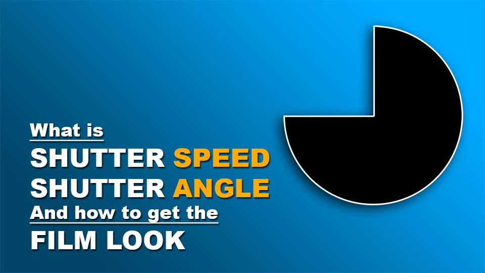 What is Shutter Speed, Shutter Angle and How to get the Film Look