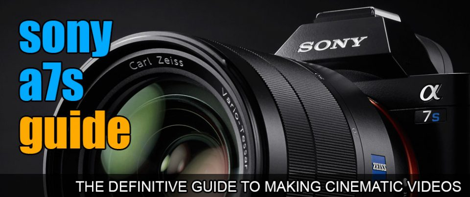 The Sony A7s Guide: The only guide you'll ever need to make Cinematic Videos